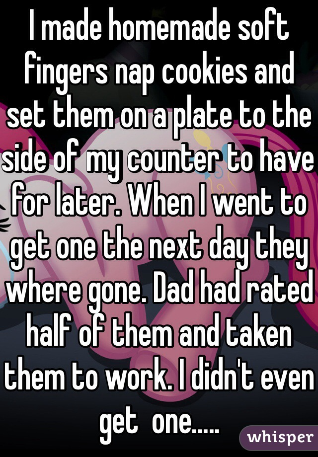 I made homemade soft fingers nap cookies and set them on a plate to the side of my counter to have for later. When I went to get one the next day they where gone. Dad had rated half of them and taken them to work. I didn't even get  one.....