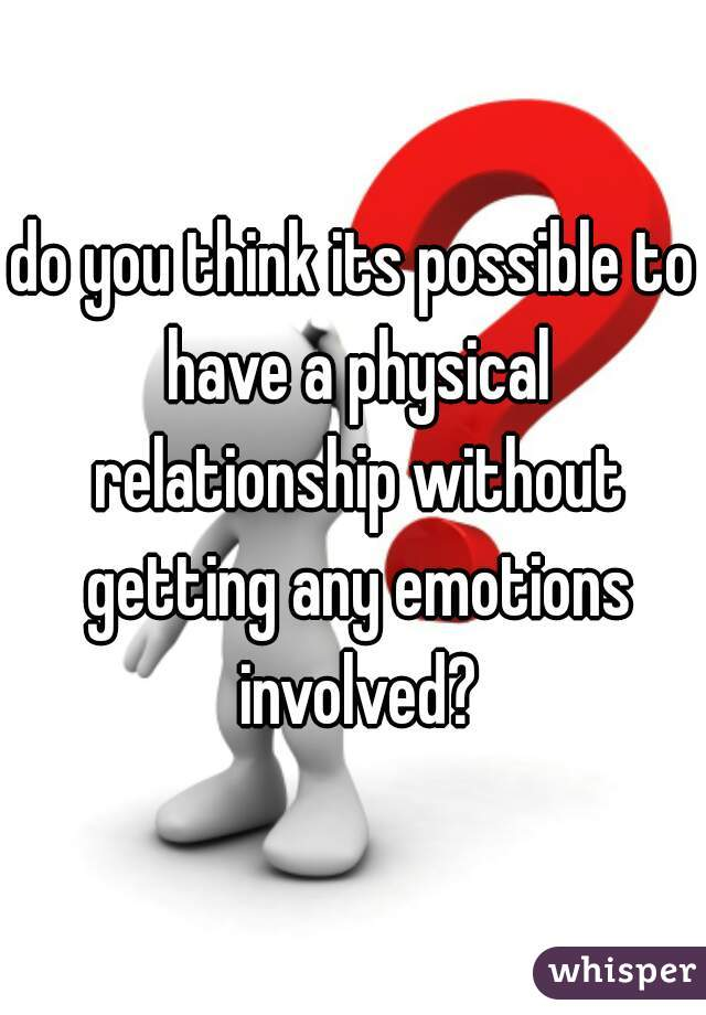 do you think its possible to have a physical relationship without getting any emotions involved?