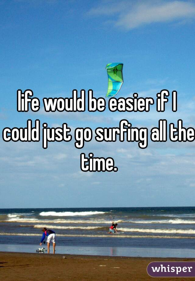 life would be easier if I could just go surfing all the time.