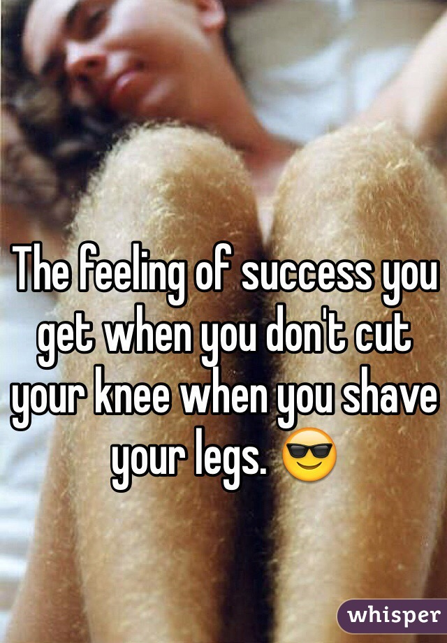 The feeling of success you get when you don't cut your knee when you shave your legs. 😎