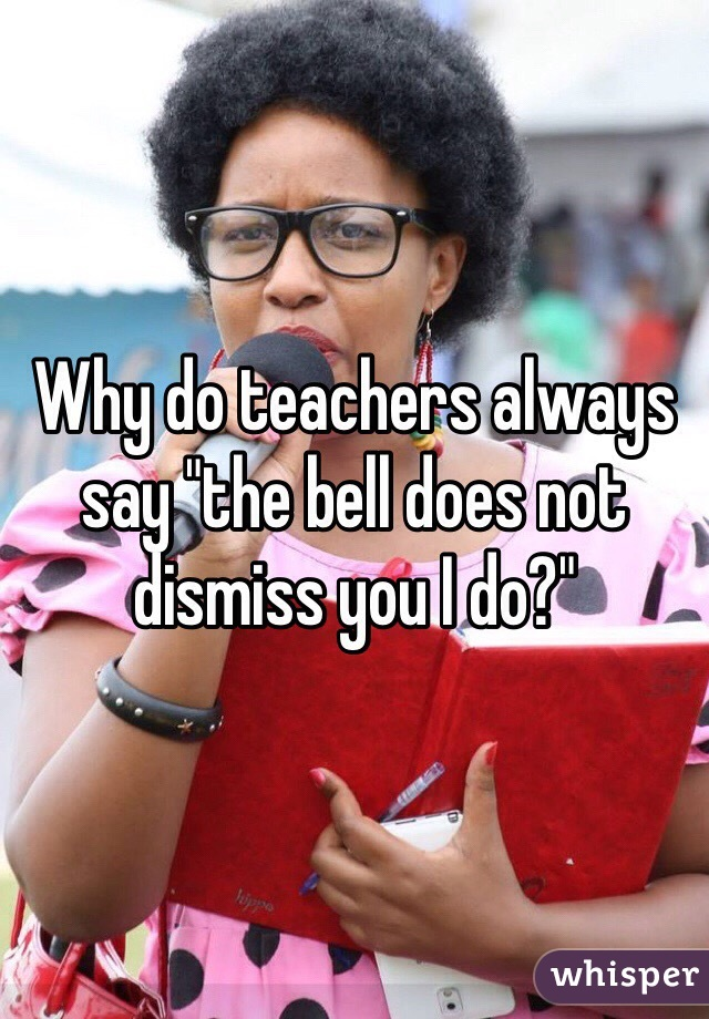 "Why do teachers always say ""the bell does not dismiss you I do?"""