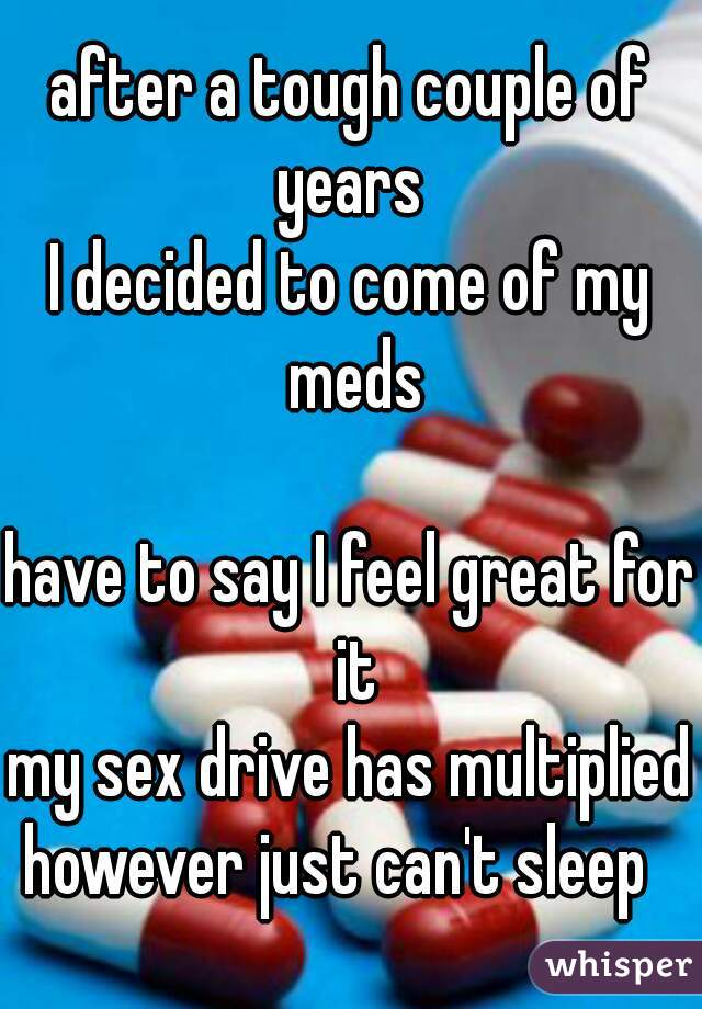 after a tough couple of years  I decided to come of my meds  have to say I feel great for it my sex drive has multiplied however just can't sleep