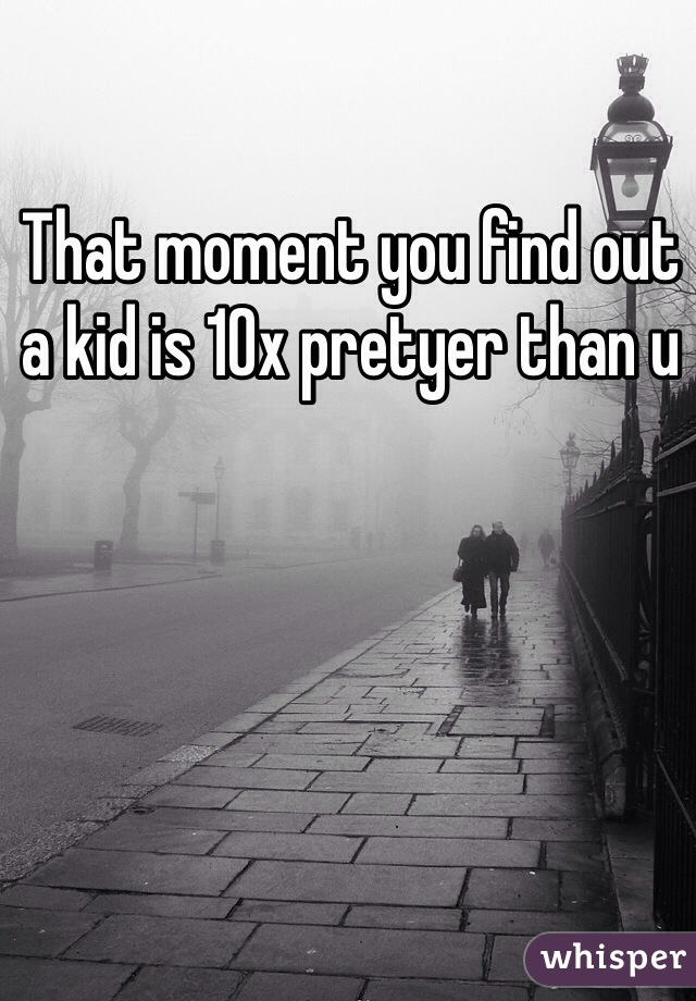 That moment you find out a kid is 10x pretyer than u