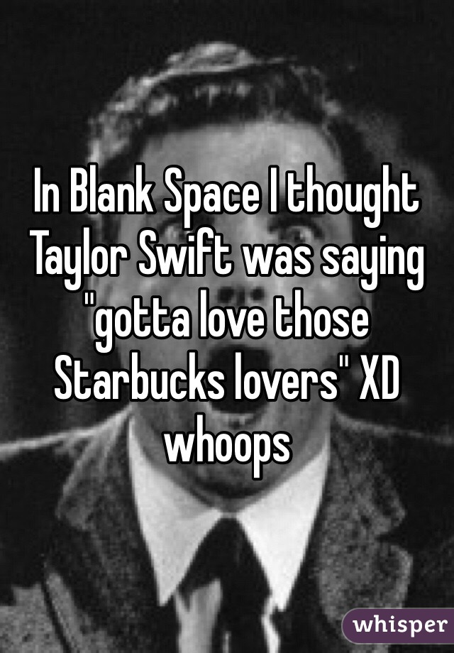 "In Blank Space I thought Taylor Swift was saying ""gotta love those Starbucks lovers"" XD whoops"