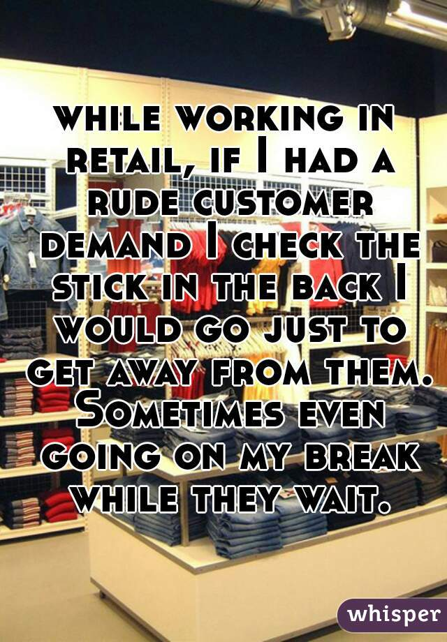 while working in retail, if I had a rude customer demand I check the stick in the back I would go just to get away from them. Sometimes even going on my break while they wait.