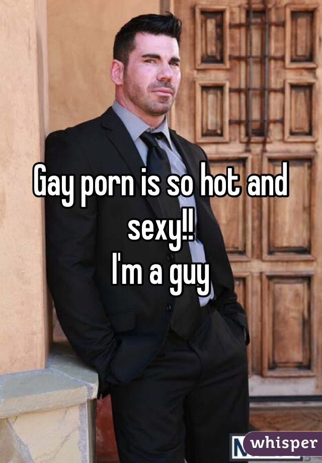 Gay porn is so hot and sexy!! I'm a guy