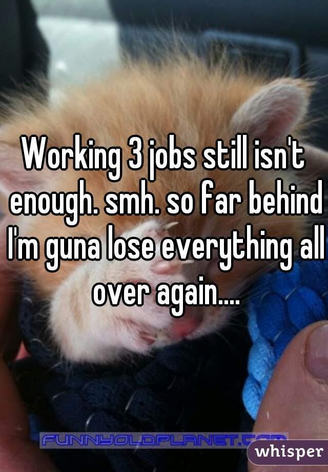 Working 3 jobs still isn't enough. smh. so far behind I'm guna lose everything all over again....