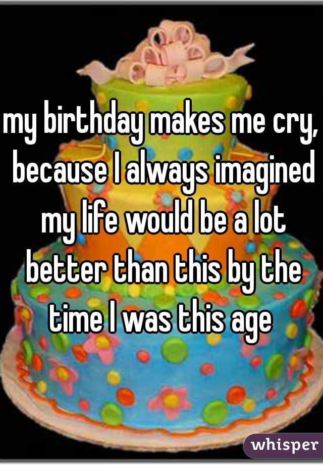 my birthday makes me cry, because I always imagined my life would be a lot better than this by the time I was this age