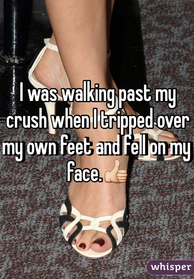 I was walking past my crush when I tripped over my own feet and fell on my face.👍