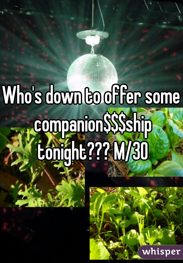 Who's down to offer some companion$$$ship tonight??? M/30
