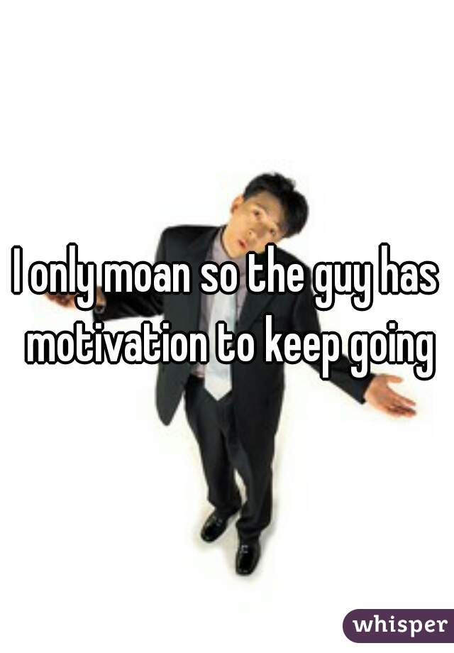 I only moan so the guy has motivation to keep going