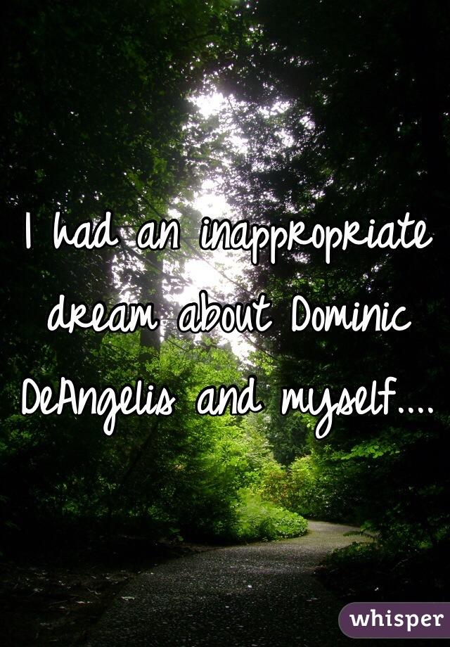 I had an inappropriate dream about Dominic DeAngelis and myself....