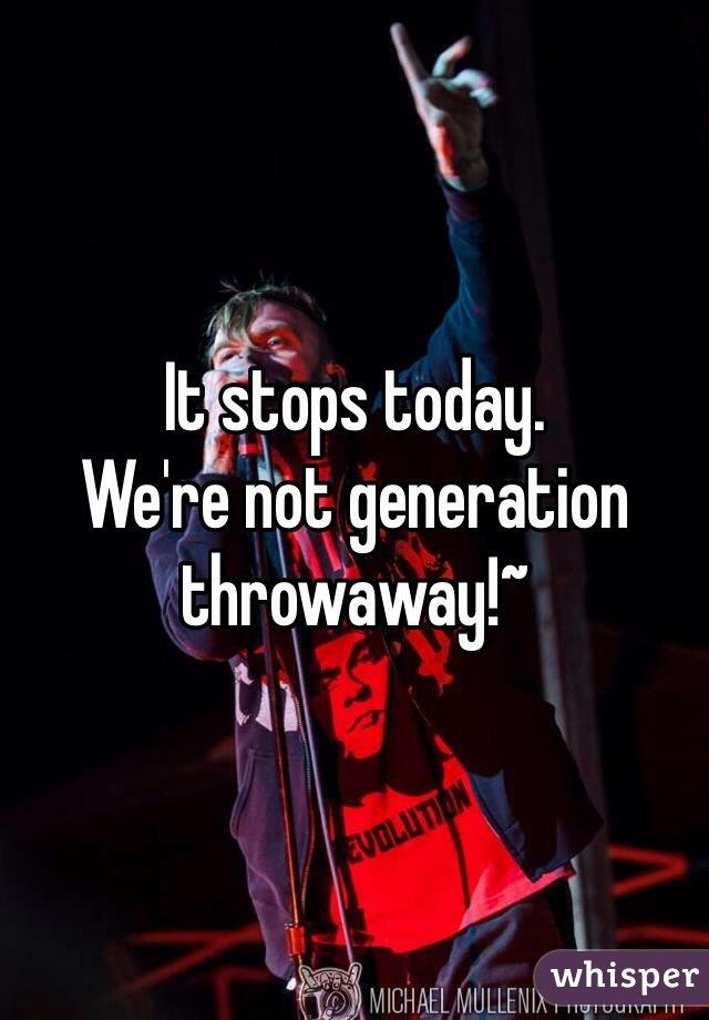 It stops today. We're not generation throwaway!~