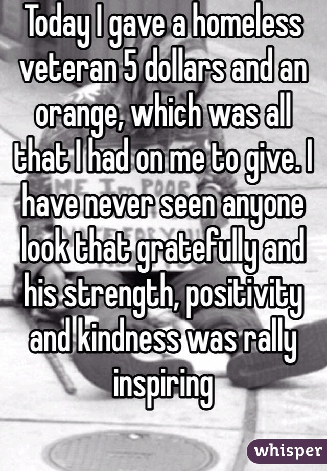 Today I gave a homeless veteran 5 dollars and an orange, which was all that I had on me to give. I have never seen anyone look that gratefully and his strength, positivity and kindness was rally inspiring