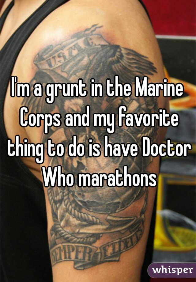I'm a grunt in the Marine Corps and my favorite thing to do is have Doctor Who marathons