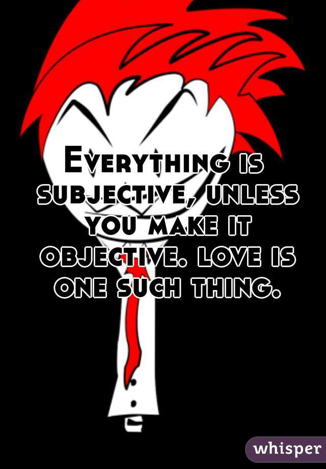 Everything is subjective, unless you make it objective. love is one such thing.