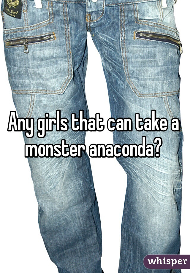 Any girls that can take a monster anaconda?