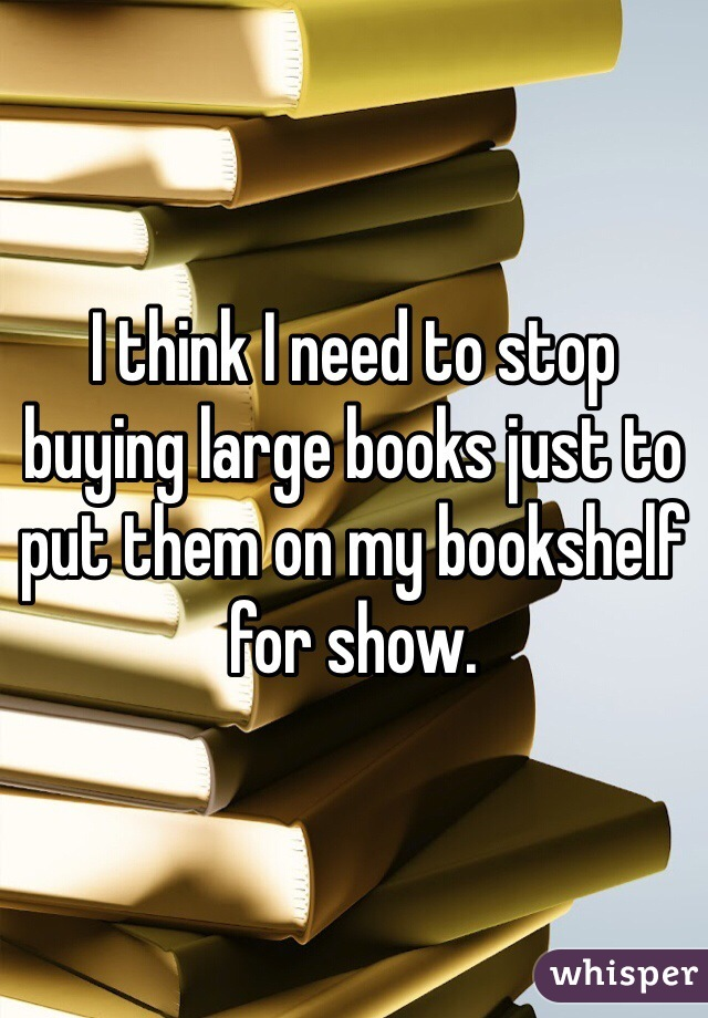 I think I need to stop buying large books just to put them on my bookshelf for show.