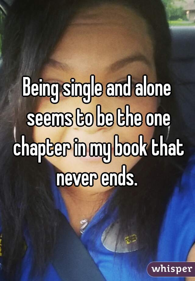 Being single and alone seems to be the one chapter in my book that never ends.