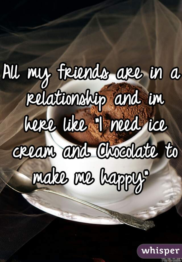 """All my friends are in a relationship and im here like """"I need ice cream and Chocolate to make me happy"""""""