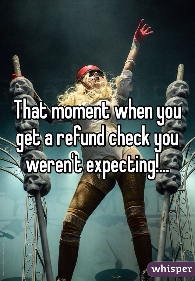 That moment when you get a refund check you weren't expecting!...