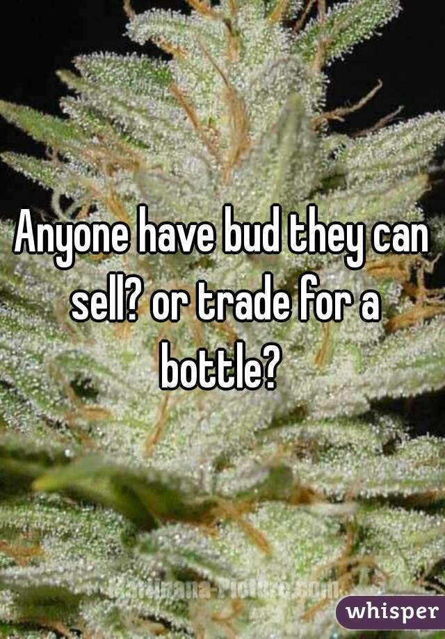 Anyone have bud they can sell? or trade for a bottle?