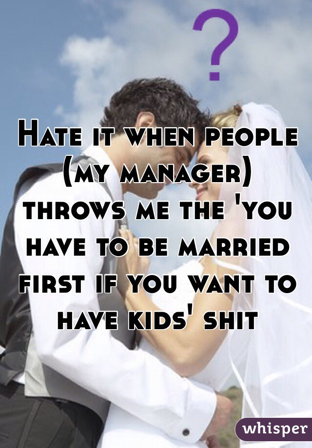 Hate it when people (my manager) throws me the 'you have to be married first if you want to have kids' shit