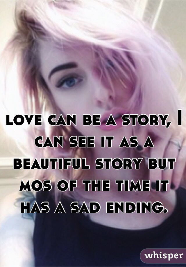 love can be a story, I can see it as a beautiful story but mos of the time it has a sad ending.