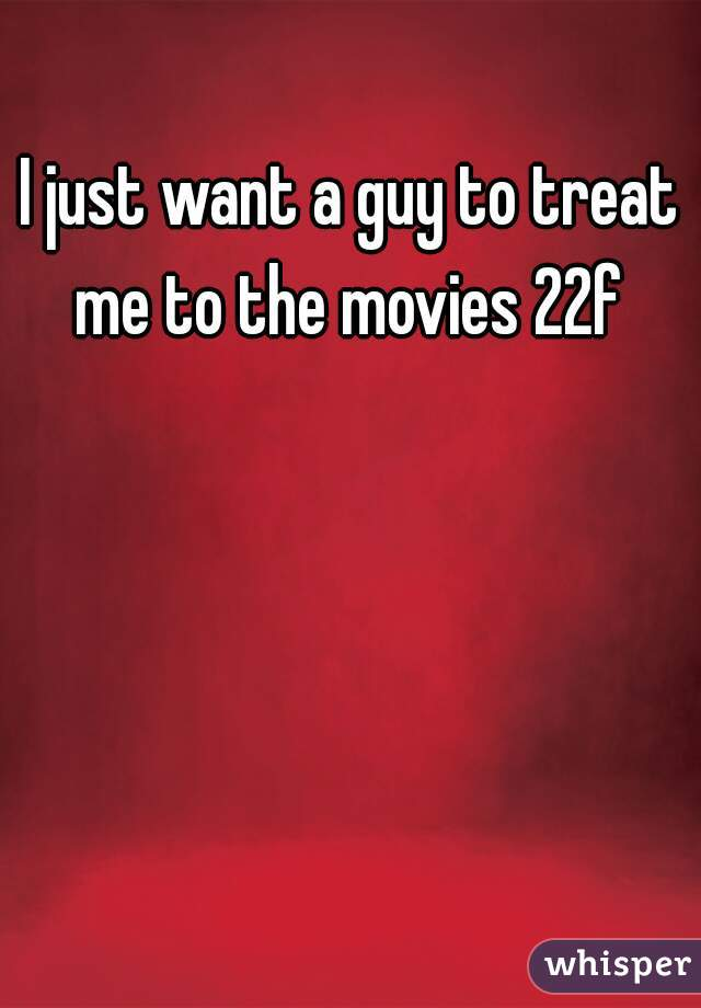 I just want a guy to treat me to the movies 22f