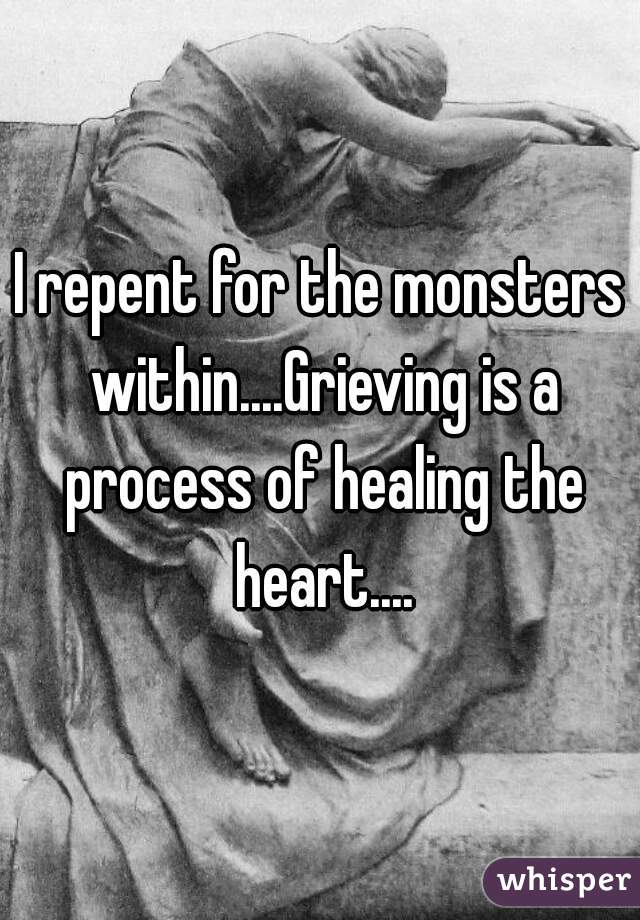 I repent for the monsters within....Grieving is a process of healing the heart....