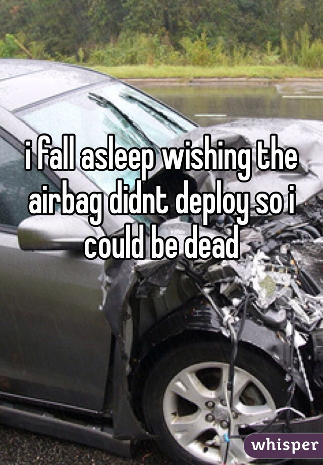 i fall asleep wishing the airbag didnt deploy so i could be dead