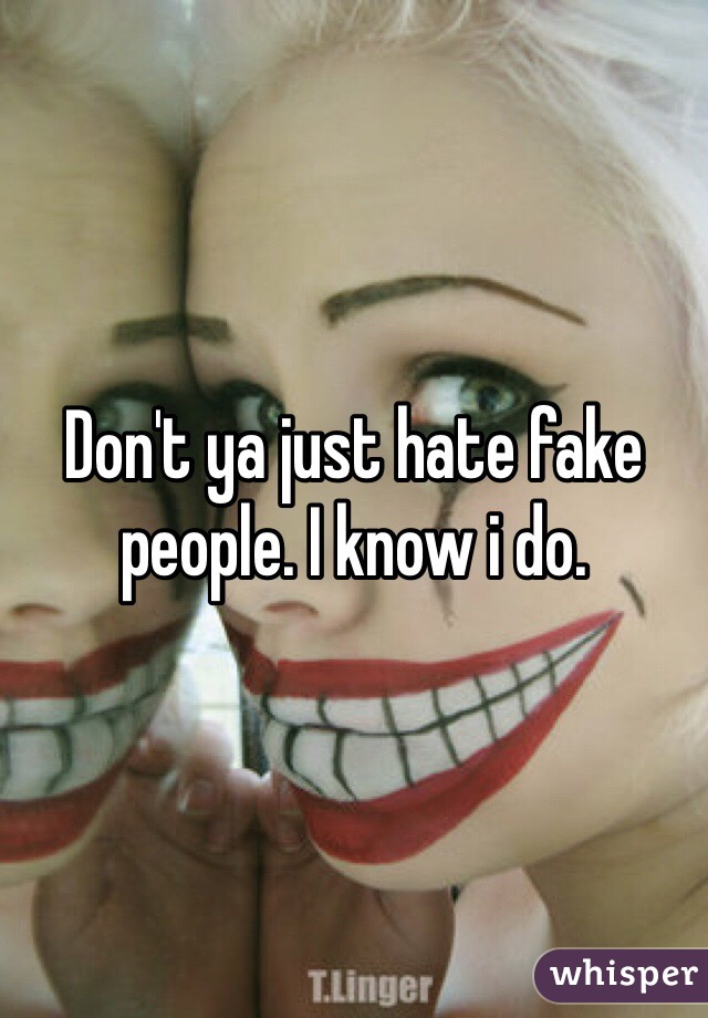 Don't ya just hate fake people. I know i do.