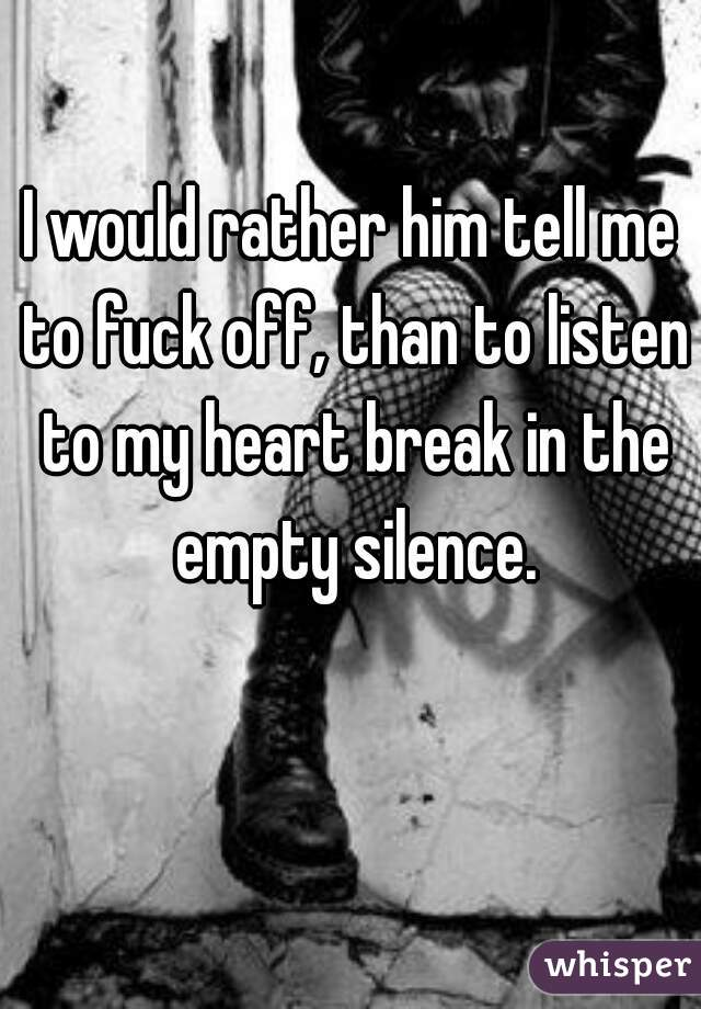 I would rather him tell me to fuck off, than to listen to my heart break in the empty silence.