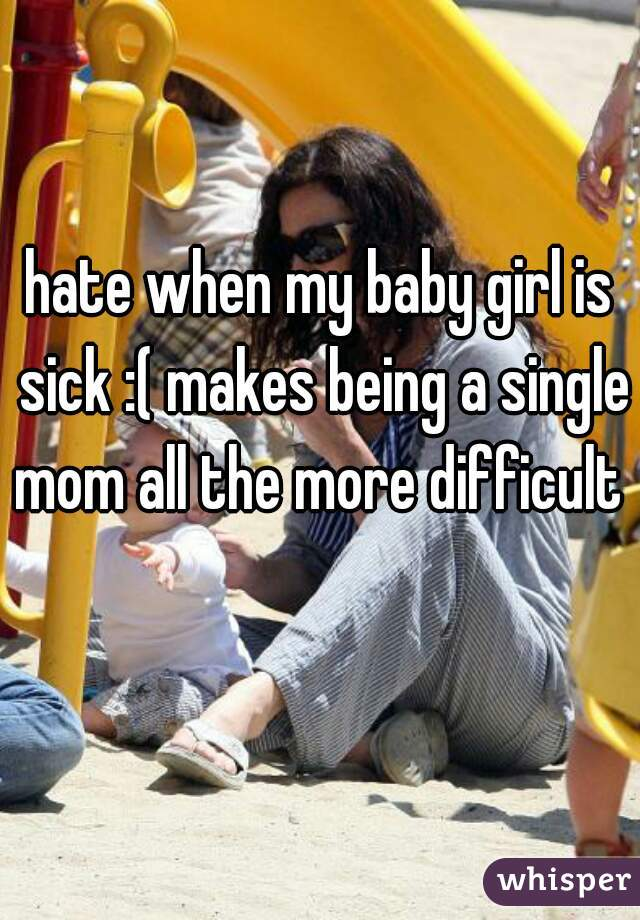 hate when my baby girl is sick :( makes being a single mom all the more difficult