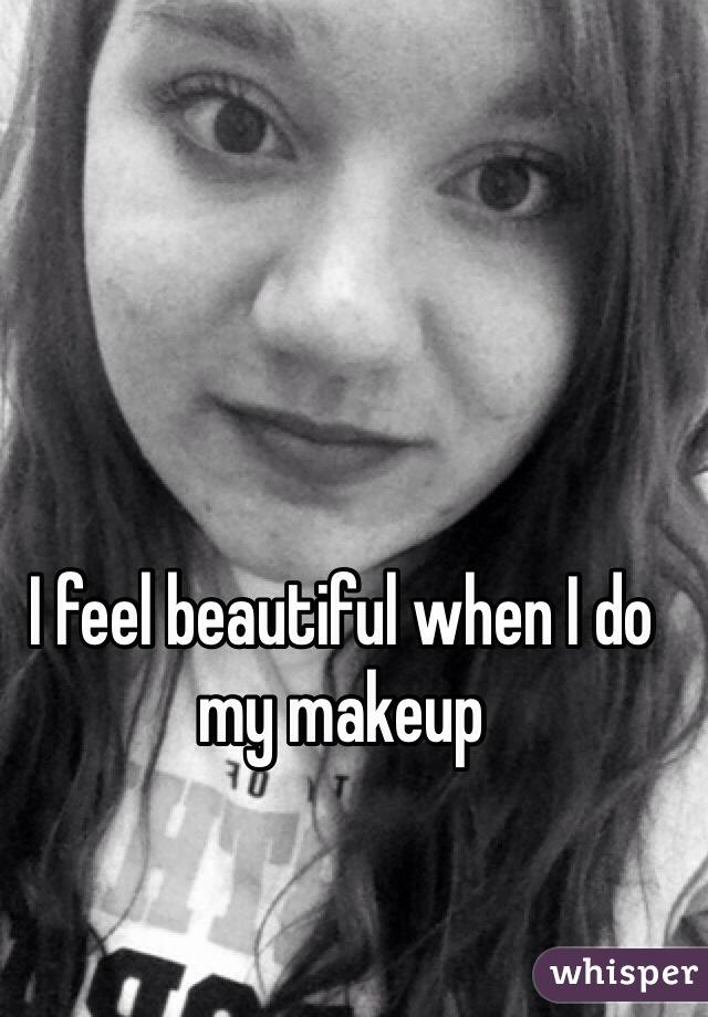 I feel beautiful when I do my makeup