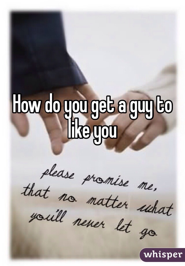 How do you get a guy to like you