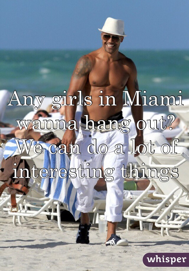 Any girls in Miami wanna hang out? We can do a lot of interesting things