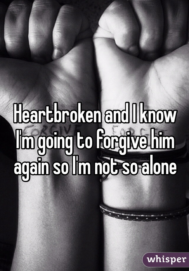 Heartbroken and I know I'm going to forgive him again so I'm not so alone