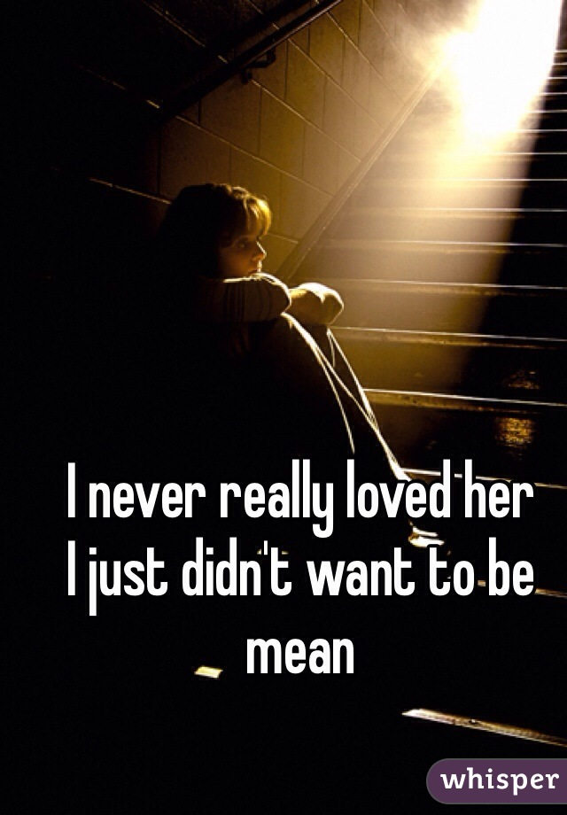 I never really loved her I just didn't want to be mean