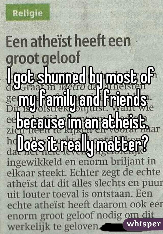 I got shunned by most of my family and friends because im an atheist. Does it really matter?