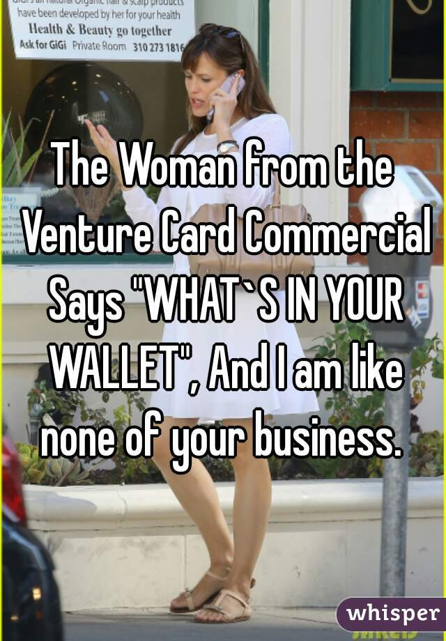 """The Woman from the Venture Card Commercial Says """"WHAT`S IN YOUR WALLET"""", And I am like none of your business."""