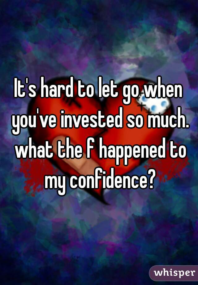 It's hard to let go when you've invested so much. what the f happened to my confidence?
