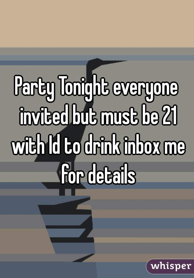Party Tonight everyone invited but must be 21 with Id to drink inbox me for details
