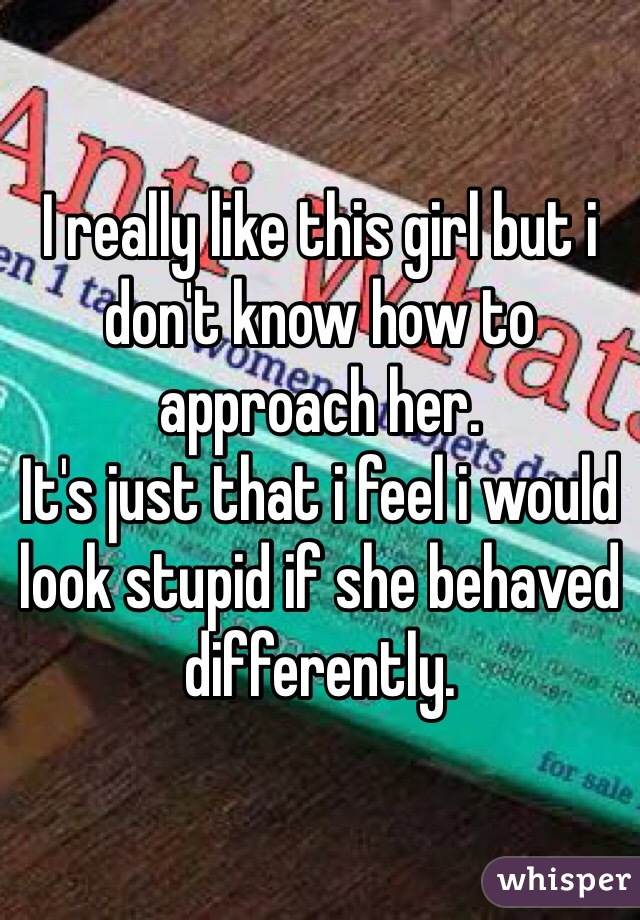 I really like this girl but i don't know how to approach her. It's just that i feel i would look stupid if she behaved differently.