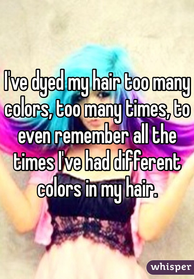 I've dyed my hair too many colors, too many times, to even remember all the times I've had different colors in my hair.