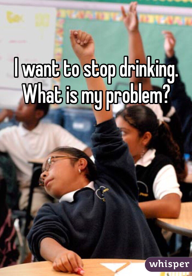 I want to stop drinking. What is my problem?