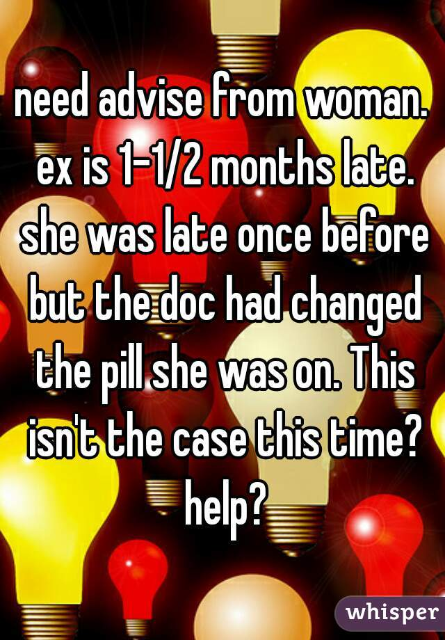 need advise from woman. ex is 1-1/2 months late. she was late once before but the doc had changed the pill she was on. This isn't the case this time? help?