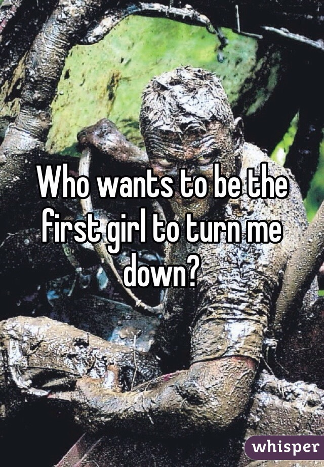 Who wants to be the first girl to turn me down?