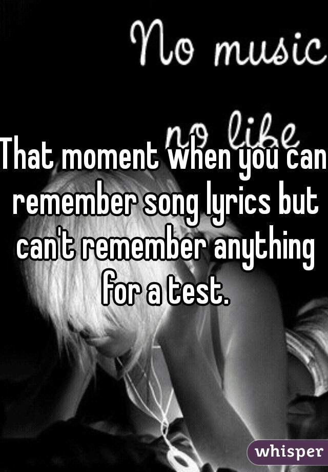 That moment when you can remember song lyrics but can't remember anything for a test.