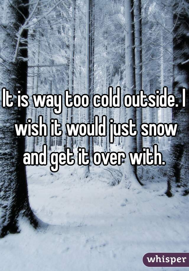 It is way too cold outside. I wish it would just snow and get it over with.
